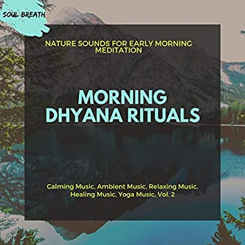 Morning Dhyana Rituals (Nature Sounds For Early Morning Meditation) (Calming Music, Ambient Music, Relaxing Music, Healing Music, Yoga Music, Vol. 2)