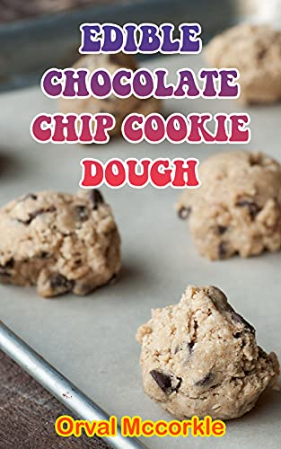 EDIBLE CHOCOLATE CHIP COOKIE DOUGH: 150 recipe Delicious and Easy The Ultimate Practical Guide Easy bakes Recipes From Around The World edible chocolate chip cookie dough cookbook (English Edition)