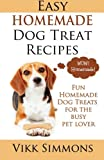 Easy Homemade Dog Treat Recipes: Fun Homemade Dog Treats for the Busy Pet Lover (Dog Care and Training) (Volume 2)