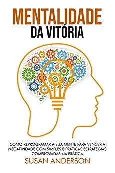 Mentalidade Da Vitória: Como Reprogramar A Sua Mente Para Vencer A Negatividade Com Simples E Práticas Estratégias Comprovadas Na Prática por [Susan Anderson]