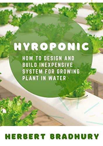 Hydroponic: How o Design And Build Inexpensive System For Growing Plant In Water