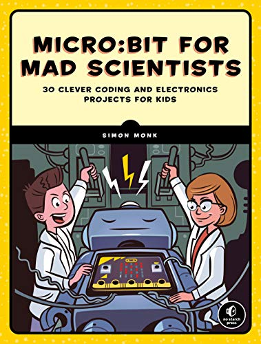 Micro:bit for Mad Scientists: 30 Clever Coding and Electronics Projects for Kids