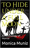 To Hide Under A Full Moon: An Anthology of Horror