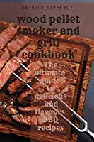 Wood Pellet Smoker & Grill Cookbook: The ultimate guide to delicious and flavours BBQ recipes