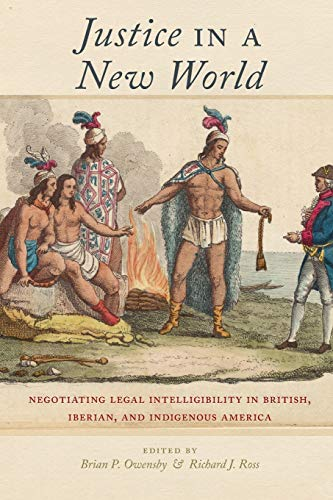 Justice in a New World: Negotiating Legal Intelligibility in British, Iberian, and Indigenous America