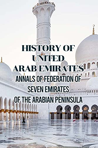 History of United Arab Emirates: Annals of Federation of Seven Emirates of The Arabian Peninsula: Dicovering History of Power and Prosperous Country (English Edition)
