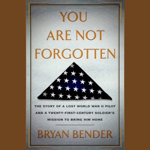 You are Not Forgotten     The Story of a Lost World War II Pilot and a Twenty-First-Century Soldier's Mission to Bring Him Home              By:                                                                                                                                 Bryan Bender                               Narrated by:                                                                                                                                 Johnny Heller                      Length: 11 hrs and 26 mins     10 ratings     Overall 4.7