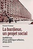 La banlieue, un projet social - Ambitions d?une politique urbaine, 1945-1975