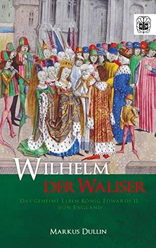 Wilhelm der Waliser: Das geheime Leben König Edwards II. von England