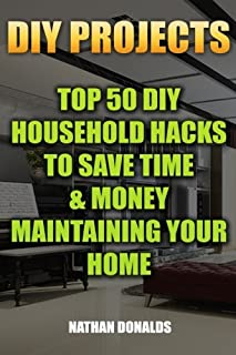 DIY Projects: Top 50 DIY Household Hacks To Save Time & Money Maintaining Your Home: (Household Essentials, Household Decorations, Household Supplies) (Organize Your Home) (Volume 1)