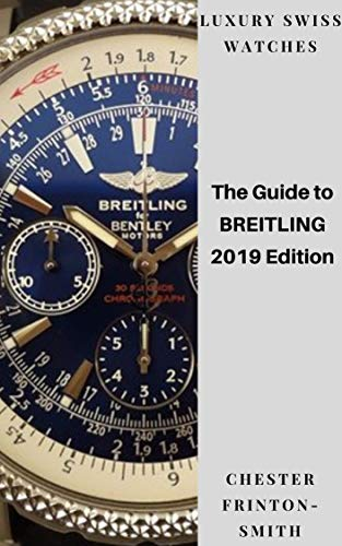 The Guide to BREITLING 2019 Edition: Buyer's Guide to LUXURY SWISS WATCHES....
