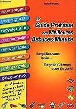 Le guide pratique des meilleures astuces-minute - Simplifiez-vous la vie, gagnez du temps et de l'argent - Vous soigner, réparer, recycler, cuisiner, rénover, économiser, jardiner, bricoler - En 2 tem d'Inès Peyret