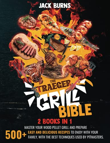 The Traeger Grill Bible: 2 BOOKS IN 1: Master Your Wood Pellet Grill and Prepare 500+ Easy and Delicious Recipes to Enjoy with Your Family, with the Best Techniques Used by Pitmasters