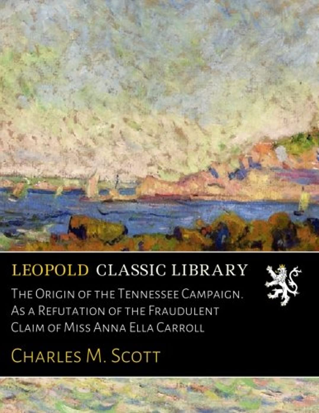 The Origin of the Tennessee Campaign. As a Refutation of the Fraudulent Claim of Miss Anna Ella Carroll