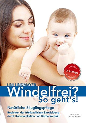 Windelfrei? So geht's!: Natürliche Säuglingspflege - Begleiten der frühkindlichen Entwicklung durch Kommunikation und Körperkontakt