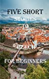Five Short Stories To Learn Czech For Beginners: Immerse yourself into a world of five written and translated Czech tales. (Learn A Foreign Language In Under A Year)