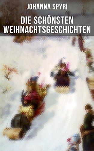 Die schönsten Weihnachtsgeschichten von Johanna Spyri: In sicherer Hut, Heidi, Rosenresli, Kornelli wird erzogen, Artur und Squirrel, Beim Weiden-Joseph…