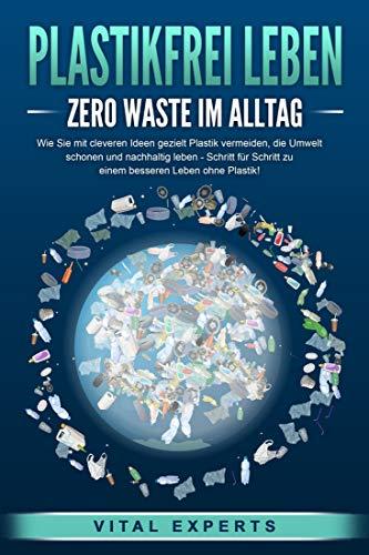 PLASTIKFREI LEBEN - Zero Waste im Alltag: Wie Sie mit cleveren Ideen gezielt Plastik vermeiden, die Umwelt schonen und nachhaltig leben - Schritt für Schritt zu einem besseren Leben ohne Plastik!