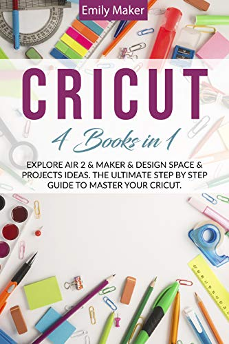 CRICUT: 4 Books In 1: Explore Air 2 & Maker & Design Space & Projects Ideas. The Ultimate Step By Step Guide To Master Your Cricut.