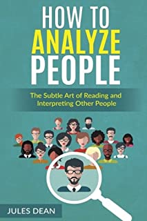 How To Analyze People: Simple, yet effective ways of reading people's body language. Master the art of human psychology trough recognizing emotions and facial expressions