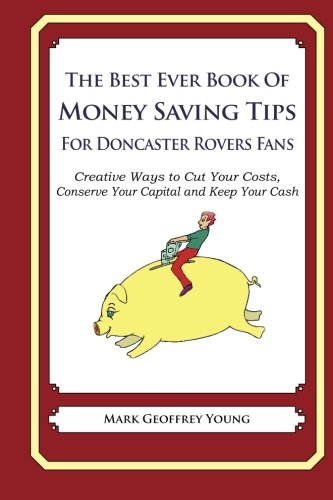 The Best Ever Book of Money Saving Tips For Doncaster Rovers Fans: Creative Ways to Cut Your Costs, Conserve Your Capital And Keep Your Cash