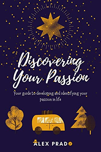 Discovering Your Passion: Your guide to developing and identifying your passion in life