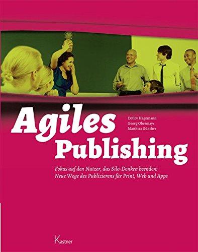 Agiles Publishing: Fokus auf den Nutzer, das Silo-Denken beenden: Neue Wege des Publizierens für Print, Web und Apps