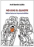 NO LEAS EL QUIJOTE: Sobre lecturas imprescindibles