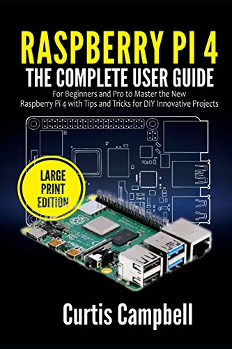 Raspberry Pi 4: The Complete User Guide for Beginners and Pro to Master the New Raspberry Pi 4 with Tips and Tricks for DIY Innovative (Large Print Edition)