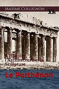 Le Parthénon: L'Histoire, l'Architecture et la Sculpture par Maxime Collignon