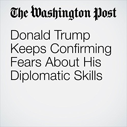 Donald Trump Keeps Confirming Fears About His Diplomatic Skills cover art