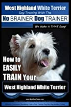 West Highland White Terrier   Dog Training with the No BRAINER Dog TRAINER ~ We Make it THAT Easy!: How To EASILY TRAIN Your West Highland White Terrier