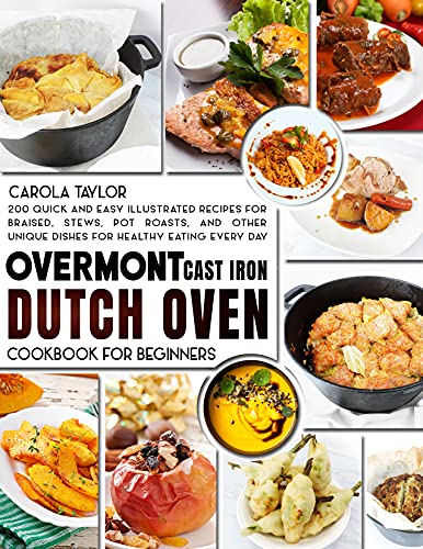 OVERMONT CAST IRON DUTCH OVEN COOKBOOK FOR BEGINNERS: 200 Quick and Easy illustrated Recipes for Braised, Stews, Pot Roasts, and Other Unique Dishes for Healthy Eating Every Day by [Carola Taylor]