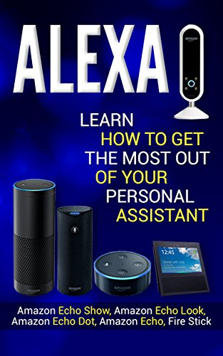 Alexa: Learn How to Get the Most Out Of Your Personal Assistant (Amazon Echo Show, Amazon Echo Look, Amazon Echo Dot, Amazon Echo, and Fire Stick) (English Edition)