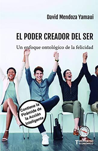 Los Poderes Creadores del Ser : Un Enfoque Ontológico de la Felicidad. Contiene la Pirámide de la Acción Inteligente (Termómetro Económico nº 2)