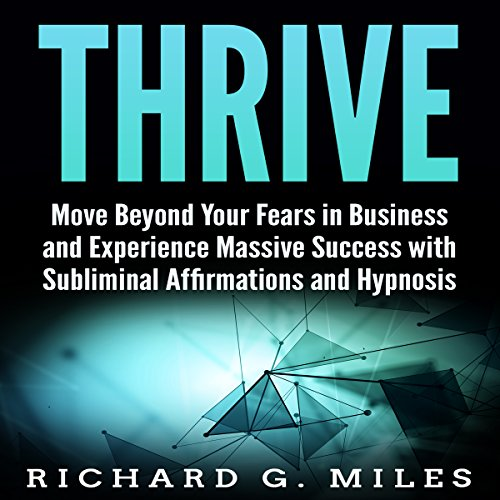 Thrive: Move Beyond Your Fears in Business and Experience Massive Success with Subliminal Affirmations and Hypnosis audiobook cover art