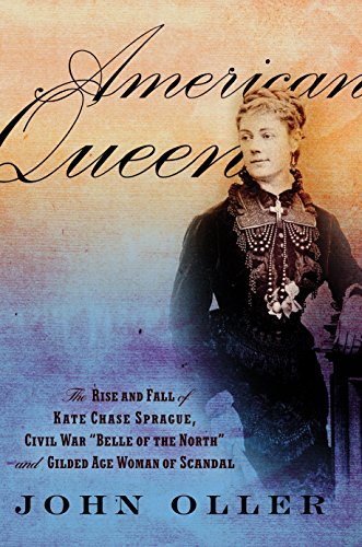 American Queen: The Rise and Fall of Kate Chase Sprague--Civil War ''Belle of the North'' and Gilded Age Woman of Scandal
