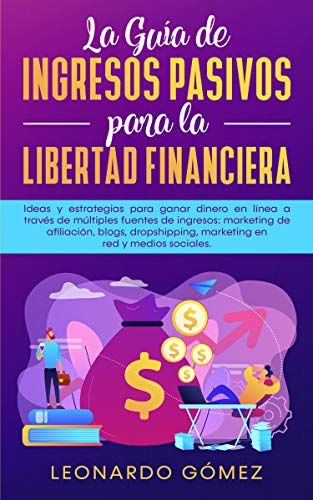 La Guía de Ingresos Pasivos para la Libertad Financiera: Ideas y estrategias para ganar dinero en línea a través de múltiples fuentes de ingresos: marketing de afiliación, blogs, dropshipping