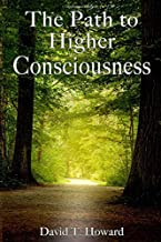 The Path to Higher Consciousness: Creating and Healing Our Lives by Awakening to Our Greater Reality