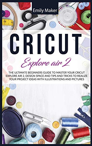Cricut Explore Air 2: The Ultimate Beginners Guide to Master Your Cricut Explore Air 2, Design Space and Tips and Tricks to Realize Your Project Ideas with illustrations and pictures