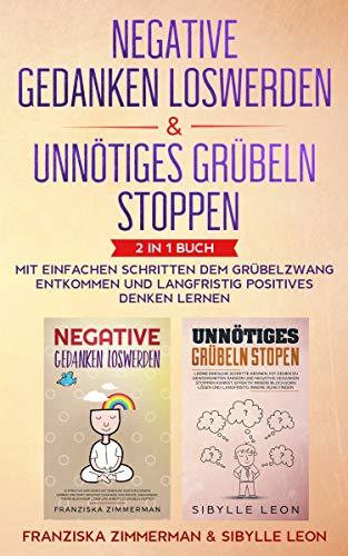 Negative Gedanken loswerden & Unnötiges Grübeln stoppen: 2 in 1 Buch -  Mit einfachen Schritten dem Grübelzwang entkommen und langfristig positives Denken lernen