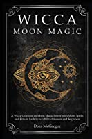 Wicca Moon Magic: A Wicca Grimoire on Moon Magic Power with Moon Spells and Rituals for Witchcraft Practitioners and Beginners