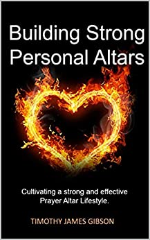 Building Strong Personal Altars: Creating a strong and effective Prayer Altar Lifestyle. by [Timothy Gibson]