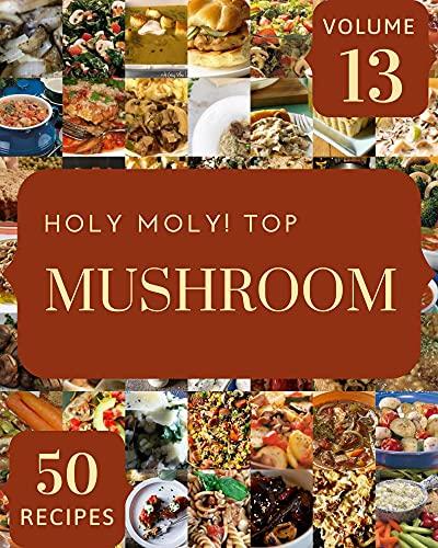 Holy Moly! Top 50 Mushroom Recipes Volume 13: Greatest Mushroom Cookbook of All Time (English Edition)