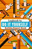 Logbook to Do It Yourself - Builder Report Book: Notebook to easily plan your painting, renovation, repairs, home decoration, gardening and more Practical sheet for organizing and to record