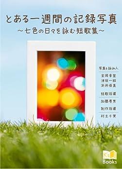 [金岡 香里, 津坂 一絵, さら井 優真]のとある一週間の記録写真: ~七色の日々を詠む短歌集~ K's Books