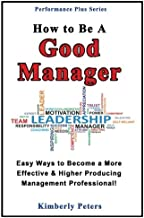 How to Be a Good Manager: Easy Ways to Become a More Effective & Higher Producing Management Professional (Performance Plus Series) (Volume 1)