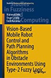 Vision-Based Mobile Robot Control and Path Planning Algorithms in Obstacle Environments Using Type-2 Fuzzy Logic: 407 (Studies in Fuzziness and Soft Computing)