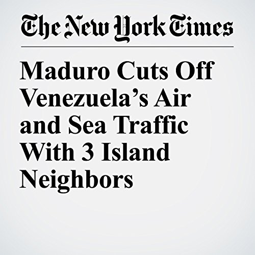 Maduro Cuts Off Venezuela's Air and Sea Traffic With 3 Island Neighbors copertina