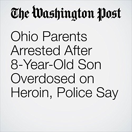 Ohio Parents Arrested After 8-Year-Old Son Overdosed on Heroin, Police Say copertina
